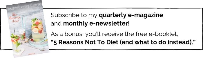 "Thumbnail photo of one of my e-magazines, with the text: ""Subscribe to my quarterly e-magazine (with articles and recipes) and monthly e-newsletter (with nutrition news you can use + other updates). As a bonus, you'll receive the free e-booklet, ""5 Reasons Not To Diet (and what to do instead)."""
